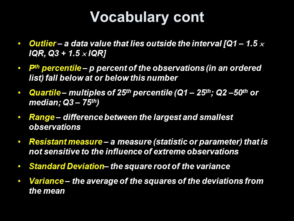 Vocabulary cont Outlier – a data value that lies outside the interval [Q1 – 1.5  IQR, Q3 + 1.5  IQR]